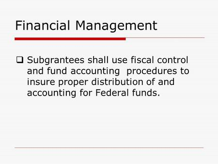 Financial Management  Subgrantees shall use fiscal control and fund accounting procedures to insure proper distribution of and accounting for Federal.