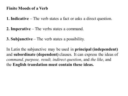 Finite Moods of a Verb 1. Indicative – The verb states a fact or asks a direct question. 2. Imperative – The verbs states a command. 3. Subjunctive – The.