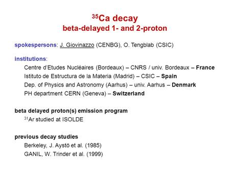 35 Ca decay beta-delayed 1- and 2-proton spokespersons: J. Giovinazzo (CENBG), O. Tengblab (CSIC) institutions: Centre d'Etudes Nucléaires (Bordeaux) –
