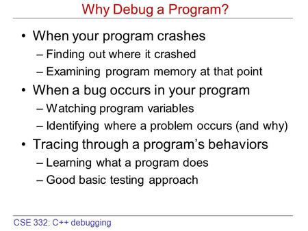 CSE 332: C++ debugging Why Debug a Program? When your program crashes –Finding out where it crashed –Examining program memory at that point When a bug.