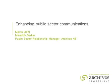 Enhancing public sector communications March 2009 Meredith Barker Public Sector Relationship Manager, Archives NZ.
