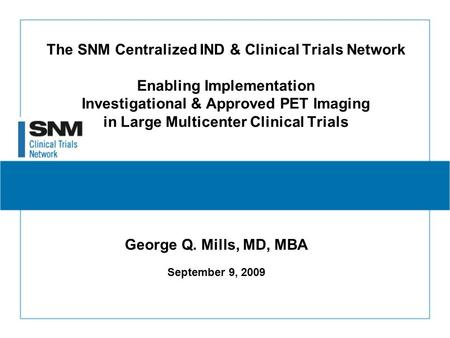 The SNM Centralized IND & Clinical Trials Network Enabling Implementation Investigational & Approved PET Imaging in Large Multicenter Clinical Trials George.