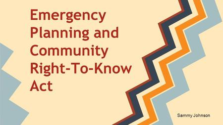 Emergency Planning and Community Right-To-Know Act Sammy Johnson.