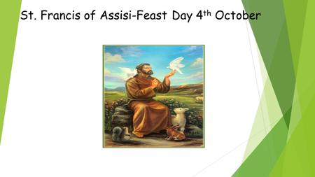 St. Francis of Assisi-Feast Day 4 th October. Early Life  St. Francis was born in 1181 in Assisi, Italy.  His father was a wealthy cloth merchant so.