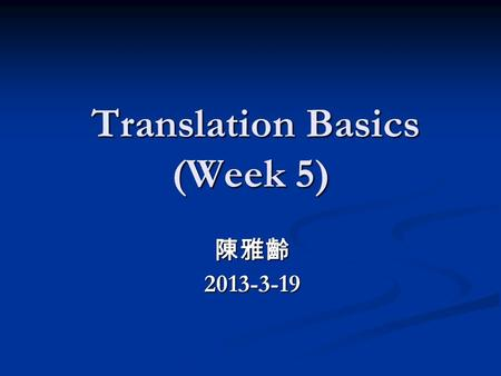 Translation Basics (Week 5) Translation Basics (Week 5) 陳雅齡2013-3-19.