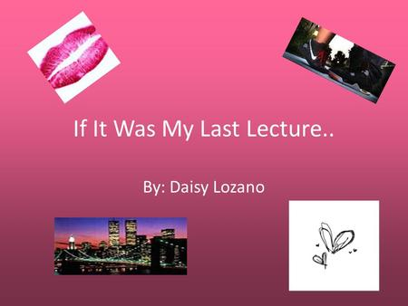 If It Was My Last Lecture.. By: Daisy Lozano. My Childhood Dreams.. When I was younger I had different dreams. I always wanted to be the pink power ranger.
