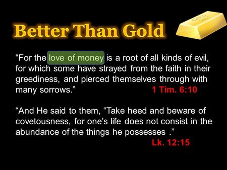 """For the love of money is a root of all kinds of evil, for which some have strayed from the faith in their greediness, and pierced themselves through with."