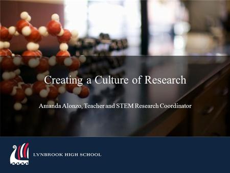 LYNBROOK HIGH SCHOOL Creating a Culture of Research Amanda Alonzo, Teacher and STEM Research Coordinator.