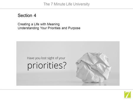 The 7 Minute Life University Section 4 Creating a Life with Meaning Understanding Your Priorities and Purpose.