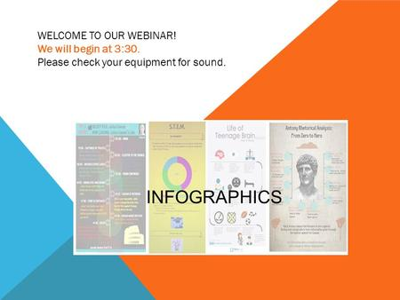 INFOGRAPHICS WELCOME TO OUR WEBINAR! We will begin at 3:30. Please check your equipment for sound.