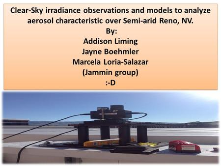 1 Clear-Sky irradiance observations and models to analyze aerosol characteristic over Semi-arid Reno, NV. By: Addison Liming Jayne Boehmler Marcela Loria-Salazar.