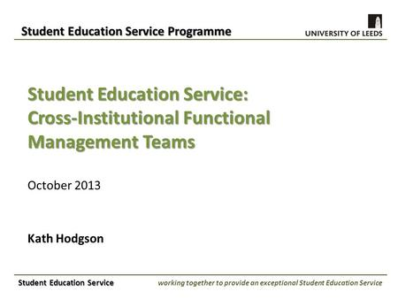 Student Education Service: Cross-Institutional Functional Management Teams October 2013 Kath Hodgson Student Education Service Programme Student Education.