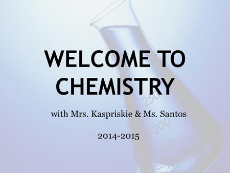 WELCOME TO CHEMISTRY with Mrs. Kaspriskie & Ms. Santos 2014-2015.