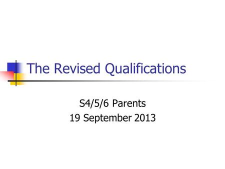 The Revised Qualifications S4/5/6 Parents 19 September 2013.