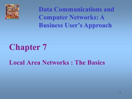 1 Chapter 7 Local Area Networks : The Basics Data Communications and Computer Networks: A Business User's Approach.