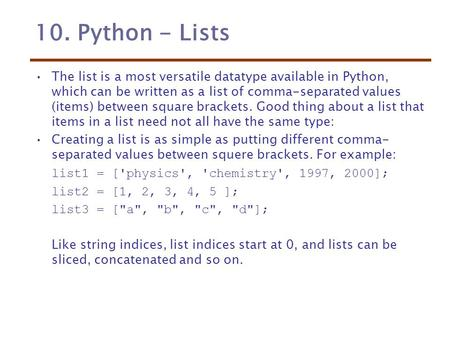 10. Python - Lists The list is a most versatile datatype available in Python, which can be written as a list of comma-separated values (items) between.