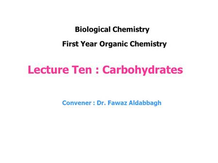 Lecture Ten : Carbohydrates Convener : Dr. Fawaz Aldabbagh First Year Organic Chemistry Biological Chemistry.
