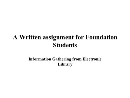 A Written assignment for Foundation Students Information Gathering from Electronic Library.