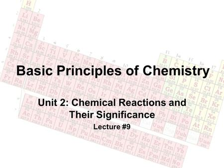 Basic Principles of Chemistry Unit 2: Chemical Reactions and Their Significance Lecture #9.