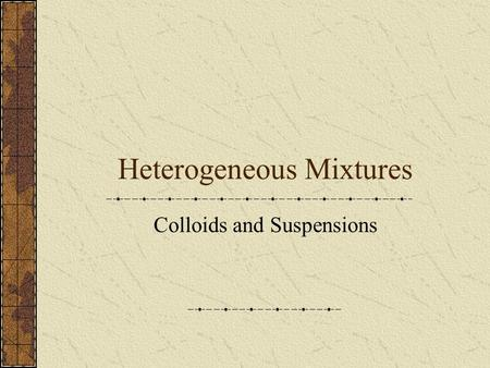Heterogeneous Mixtures Colloids and Suspensions Solutions Homogeneous mixtures Solute and solvent are evenly distributed throughout Typical particle.