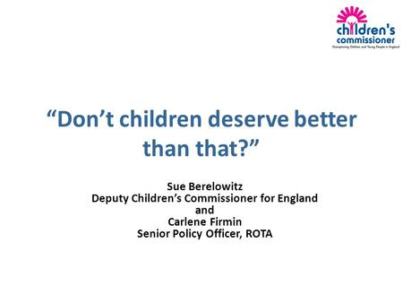 """Don't children deserve better than that?"" Sue Berelowitz Deputy Children's Commissioner for England and Carlene Firmin Senior Policy Officer, ROTA."