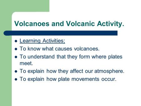 Volcanoes and Volcanic Activity. Learning Activities; To know what causes volcanoes. To understand that they form where plates meet. To explain how they.