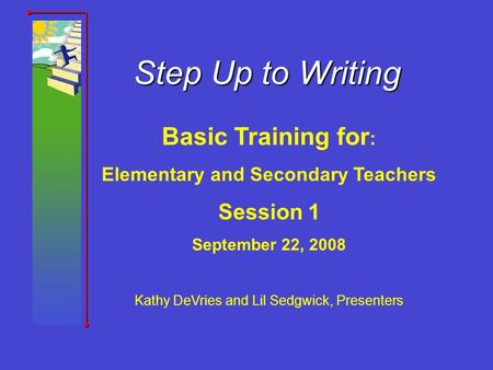 Step Up to Writing Basic Training for : Elementary and Secondary Teachers Session 1 September 22, 2008 Kathy DeVries and Lil Sedgwick, Presenters.