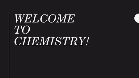WELCOME TO CHEMISTRY!. Welcome, Welcome Day 1 Please go to lab station 7 to pick up your materials. You need 6 papers 1.Parent letter 2.Communication.