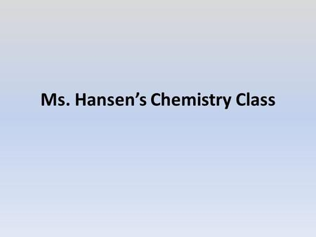 Ms. Hansen's Chemistry Class. Contacting Ms. Hansen, Classroom Behavior, Materials & Course at a Glance Summarize the behavior expectations in less than.