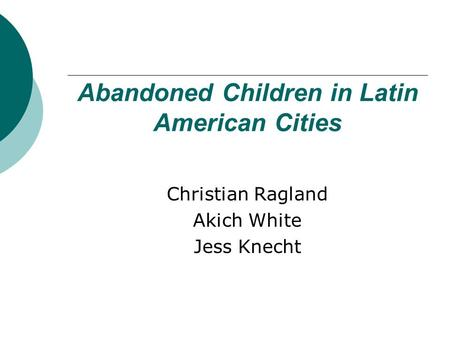 Abandoned Children in Latin American Cities Christian Ragland Akich White Jess Knecht.