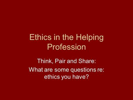 Ethics in the Helping Profession Think, Pair and Share: What are some questions re: ethics you have?
