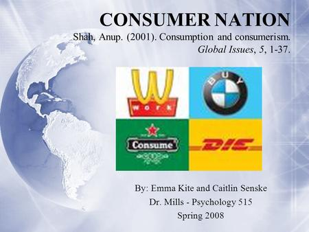 CONSUMER NATION Shah, Anup. (2001). Consumption and consumerism. Global Issues, 5, 1-37. By: Emma Kite and Caitlin Senske Dr. Mills - Psychology 515 Spring.
