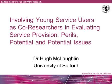 Involving Young Service Users as Co-Researchers in Evaluating Service Provision: Perils, Potential and Potential Issues Dr Hugh McLaughlin University.