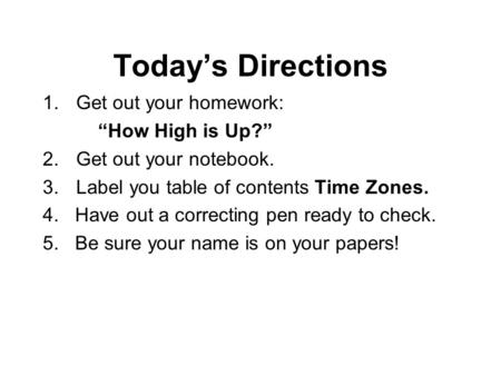 "Today's Directions 1.Get out your homework: ""How High is Up?"" 2.Get out your notebook. 3.Label you table of contents Time Zones. 4. Have out a correcting."