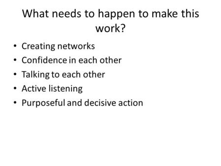What needs to happen to make this work? Creating networks Confidence in each other Talking to each other Active listening Purposeful and decisive action.