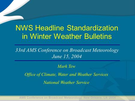 AMS Conference on Broadcast Meteorology New Orleans, LA 2004 1 NWS Headline Standardization in Winter Weather Bulletins Mark Tew Office of Climate, Water.