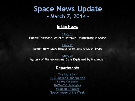 Space News Update - March 7, 2014 - In the News Story 1: Story 1: Hubble Telescope Watches Asteroid Disintegrate in Space Story 2: Story 2: Bolden downplays.