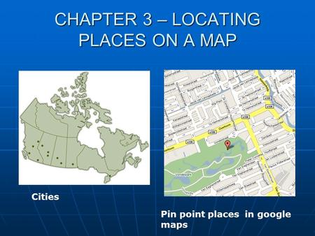 CHAPTER 3 – LOCATING PLACES ON A MAP Cities Pin point places in google maps.