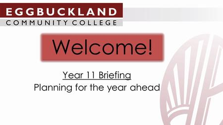 Welcome! Year 11 Briefing Planning for the year ahead.
