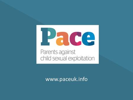 Www.paceuk.info. What we do: Pace works alongside parents and carers of children who are – or are at risk of being – sexually exploited by perpetrators.