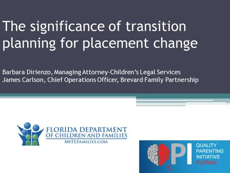 The significance of transition planning for placement change Barbara Dirienzo, Managing Attorney-Children's Legal Services James Carlson, Chief Operations.