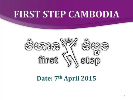 1 Date: 7 th April 2015. 2 2008 Research 2009 Curriculum developed and piloted 2010 First Step Cambodia established 2012 First Step Cambodia registered.