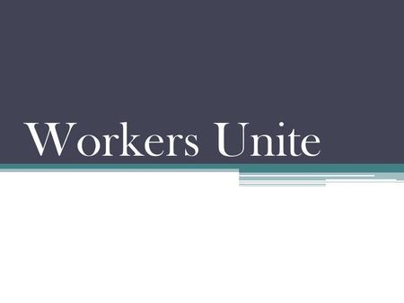 Workers Unite. Exploitation Long hours: 12+ hrs per day…6 days per week Steel mills - 7 days per week Low pay: $498 ($1.59), $269 ($.86c),.27c per day.