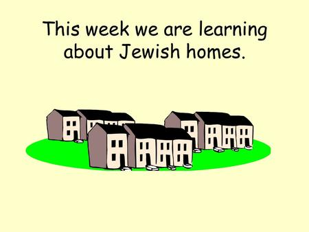 This week we are learning about Jewish homes.