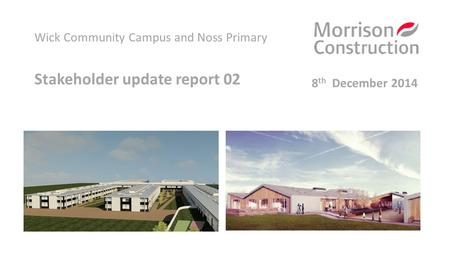 Wick Community Campus and Noss Primary Stakeholder update report 02 8 th December 2014.