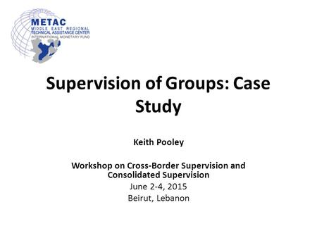 Supervision of Groups: Case Study Keith Pooley Workshop on Cross-Border Supervision and Consolidated Supervision June 2-4, 2015 Beirut, Lebanon.