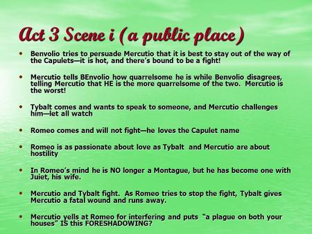 Act 3 Scene i (a public place) Benvolio tries to persuade Mercutio that it is best to stay out of the way of the Capulets—it is hot, and there's bound.
