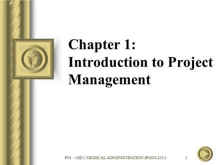 PM - MD ( MEDICAL ADMINISTRATION )PGIM 2013 1 Chapter 1: Introduction to Project Management.