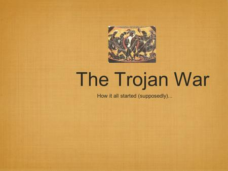The Trojan War How it all started (supposedly)....