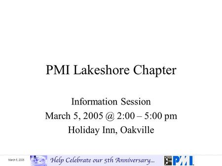 March 5, 2005 PMI Lakeshore Chapter Information Session March 5, 2:00 – 5:00 pm Holiday Inn, Oakville.